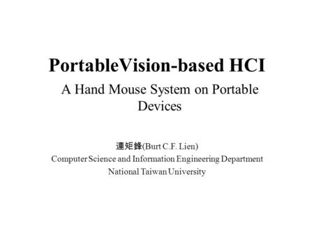 PortableVision-based HCI A Hand Mouse System on Portable Devices 連矩鋒 (Burt C.F. Lien) Computer Science and Information Engineering Department National.