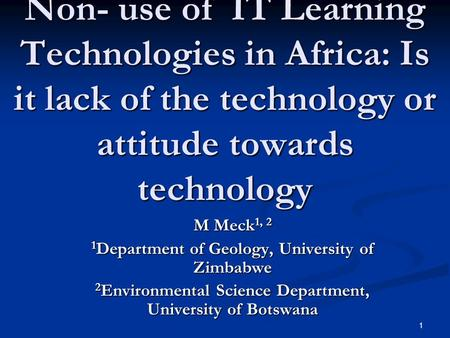 1 Non- use of IT Learning Technologies in Africa: Is it lack of the technology or attitude towards technology M Meck 1, 2 1 Department of Geology, University.
