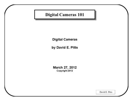 David E. Pitts Digital Cameras 101 Digital Cameras by David E. Pitts March 27, 2012 Copyright 2012.