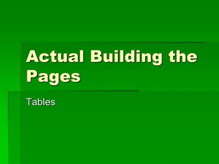 Actual Building the Pages Tables. Using Table Elements  To build effective page templates, you must be familiar with the HTML table elements and attributes.
