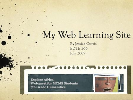 My Web Learning Site By Jessica Curtis EDTE 506 July 2009.