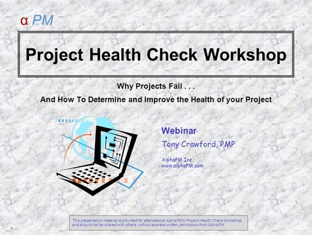 <strong>Project</strong> Health Check Workshop Why <strong>Projects</strong> Fail... And How To Determine and Improve the Health of your <strong>Project</strong> Webinar Tony Crawford, PMP AlphaPM Inc.