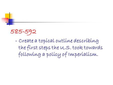 585-592 - Create a topical outline describing the first steps the U.S. took towards following a policy of Imperialism.