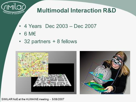 SIMILAR NoE at the HUMAINE meeting - 5/06/2007 Multimodal Interaction R&D 4 Years Dec 2003 – Dec 2007 6 M€ 32 partners + 8 fellows.