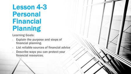Lesson 4-3 Personal Financial Planning Learning Goals: - Explain the purpose and steps of financial planning. - List reliable sources of financial advice.