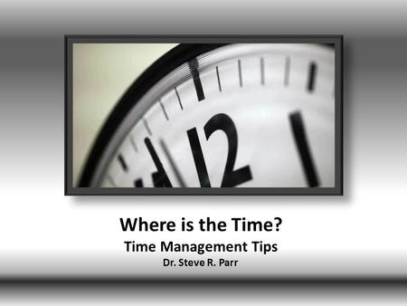 Where is the Time? Time Management Tips Dr. Steve R. Parr.