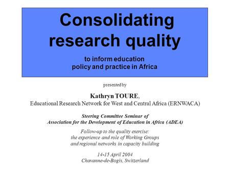 Consolidating research quality to inform education policy and practice in Africa presented by Kathryn TOURE, Educational Research Network for West and.