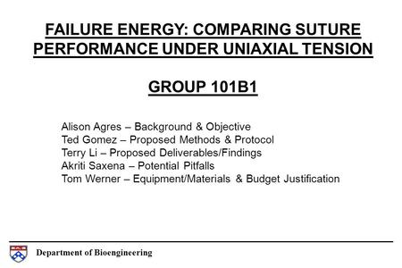 Department of Bioengineering FAILURE ENERGY: COMPARING SUTURE PERFORMANCE UNDER UNIAXIAL TENSION GROUP 101B1 Alison Agres – Background & Objective Ted.