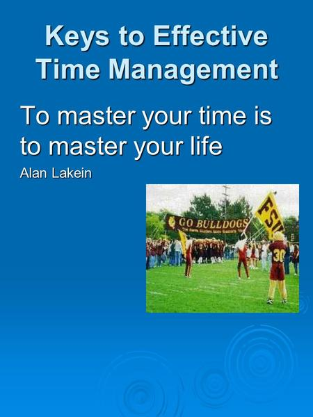Keys to Effective Time Management To master your time is to master your life Alan Lakein.