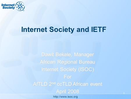 1 Internet Society and IETF Dawit Bekele, Manager African Regional Bureau Internet Society (ISOC) For AfTLD 2 nd ccTLD African event.
