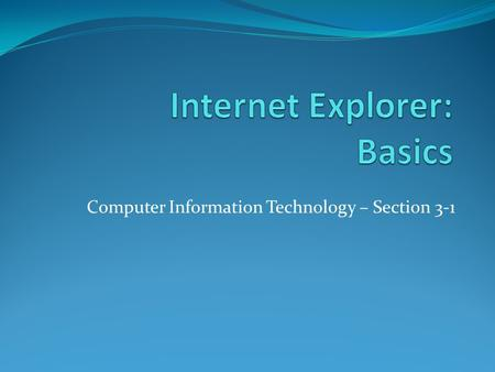 Computer Information Technology – Section 3-1. The Internet Objective: To understand the design of the Internet and basic terms associated with Windows.