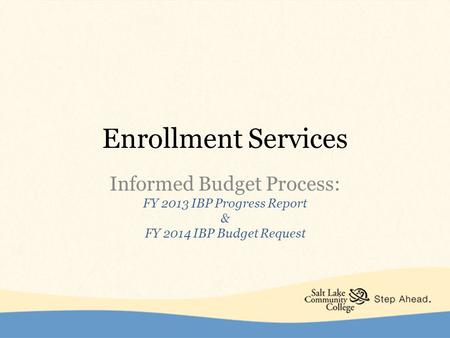 Enrollment Services Informed Budget Process: FY 2013 IBP Progress Report & FY 2014 IBP Budget Request.