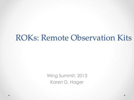ROKs: Remote Observation Kits Wing Summit, 2013 Karen D. Hager.