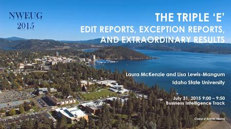 THE TRIPLE 'E' EDIT REPORTS, EXCEPTION REPORTS, AND EXTRAORDINARY RESULTS Laura McKenzie and Lisa Lewis-Mangum Idaho State University July 31, 2015 9:00.