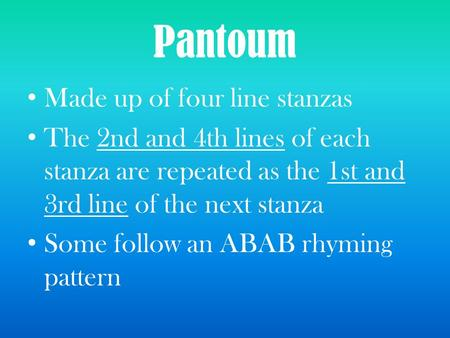 Pantoum Made up of four line stanzas The 2nd and 4th lines of each stanza are repeated as the 1st and 3rd line of the next stanza Some follow an ABAB rhyming.