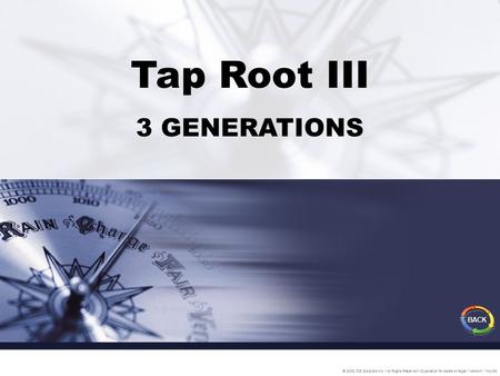 Tap Root III 3 GENERATIONS © 2005 IDS Solutions Inc. All Rights Reserved Duplication for resale is illegal Version1.1 Nov06 BACK.