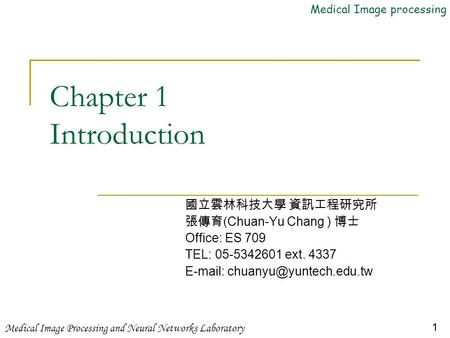 Medical Image processing Medical Image Processing and Neural Networks Laboratory 1 Chapter 1 Introduction 國立雲林科技大學 資訊工程研究所 張傳育 (Chuan-Yu Chang ) 博士 Office: