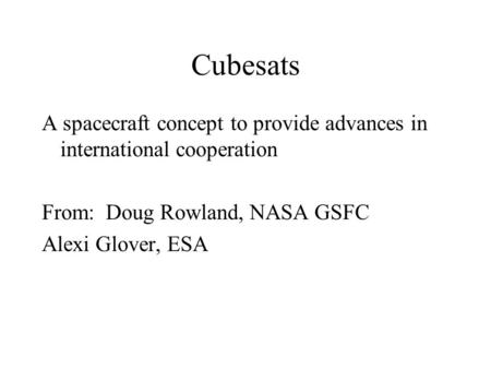Cubesats A spacecraft concept to provide advances in international cooperation From: Doug Rowland, NASA GSFC Alexi Glover, ESA.