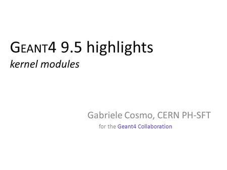 G EANT 4 9.5 highlights kernel modules Gabriele Cosmo, CERN PH-SFT for the Geant4 Collaboration Gabriele Cosmo, CERN PH-SFT for the Geant4 Collaboration.