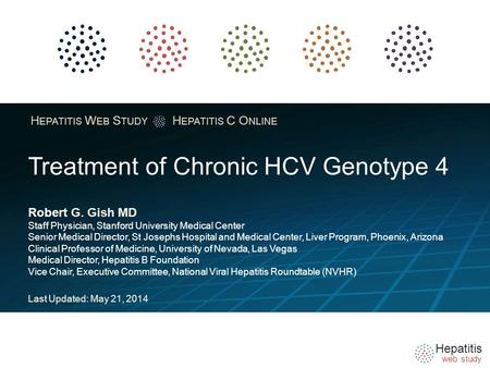 Hepatitis web study H EPATITIS W EB S TUDY H EPATITIS C O NLINE Treatment of Chronic HCV Genotype 4 Robert G. Gish MD Staff Physician, Stanford University.