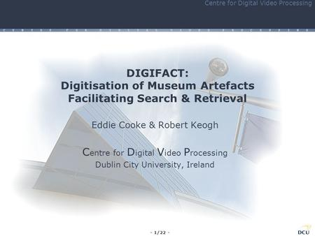 - 1/22 - Centre for Digital Video Processing C E N T R E F O R D I G I T A L V I D E O P R O C E S S I N G DIGIFACT: Digitisation of Museum Artefacts Facilitating.