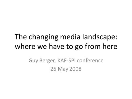 The changing media landscape: where we have to go from here Guy Berger, KAF-SPI conference 25 May 2008.