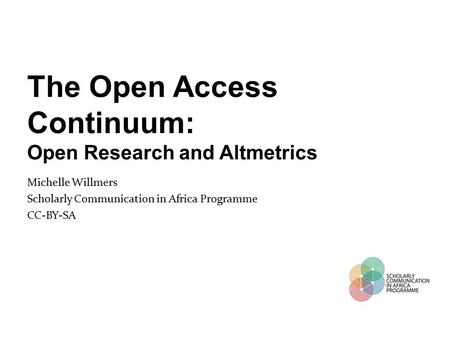 The Open Access Continuum: Open Research and Altmetrics Michelle Willmers Scholarly Communication in Africa Programme CC-BY-SA.