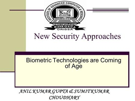 N ew Security Approaches Biometric Technologies are Coming of Age ANIL KUMAR GUPTA & SUMIT KUMAR CHOUDHARY.