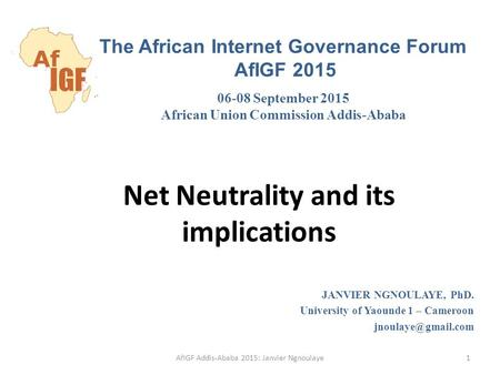 Net Neutrality and its implications JANVIER NGNOULAYE, PhD. University of Yaounde 1 – Cameroon The African Internet Governance Forum.