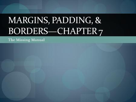 The Missing Manual MARGINS, PADDING, & BORDERS—CHAPTER 7.