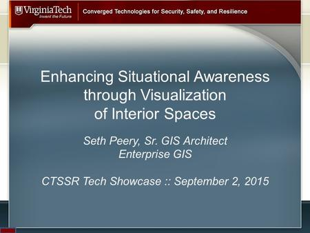 Enhancing Situational Awareness through Visualization of Interior Spaces Seth Peery, Sr. GIS Architect Enterprise GIS CTSSR Tech Showcase :: September.