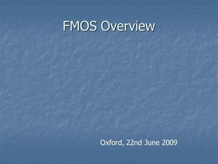 FMOS Overview Oxford, 22nd June 2009. FMOS: Fibre Multi-Object Spectrograph Logical successor to 2dF Logical successor to 2dF Wide-Field IR spectroscopy.