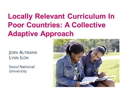 Locally Relevant Curriculum In Poor Countries: A Collective Adaptive Approach J ORN A LTMANN L YNN I LON Seoul National University.