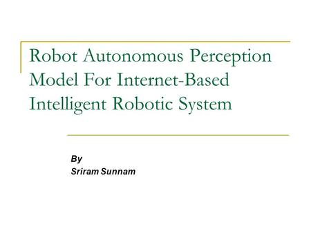Robot Autonomous Perception Model For Internet-Based Intelligent Robotic System By Sriram Sunnam.