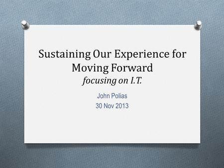 Sustaining Our Experience for Moving Forward focusing on I.T. John Polias 30 Nov 2013.