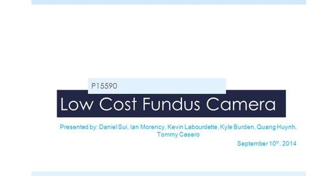Low Cost Fundus Camera P15590 Presented by: Daniel Sui, Ian Morency, Kevin Labourdette, Kyle Burden, Quang Huynh, Tommy Casero September 10 th, 2014.