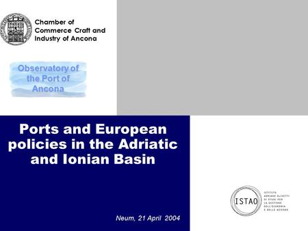 Ports and European policies in the Adriatic and Ionian Basin Neum, 21 April 2004 Observatory of the Port of Ancona Chamber of Commerce Craft and Industry.