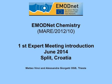EMODNet Chemistry (MARE/2012/10) 1 st Expert Meeting introduction June 2014 Split, Croatia Matteo Vinci and Alessandra Giorgetti OGS, Trieste.