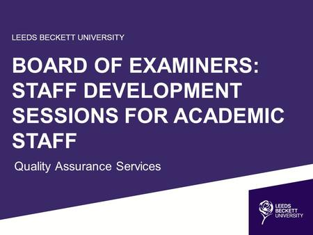 LEEDS BECKETT UNIVERSITY BOARD OF EXAMINERS: STAFF DEVELOPMENT SESSIONS FOR ACADEMIC STAFF Quality Assurance Services.