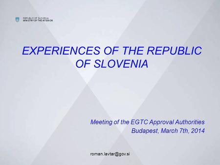 REPUBLIC OF SLOVENIA MINISTRY OF THE INTERIOR EXPERIENCES OF THE REPUBLIC OF SLOVENIA Meeting of the EGTC Approval Authorities Budapest,