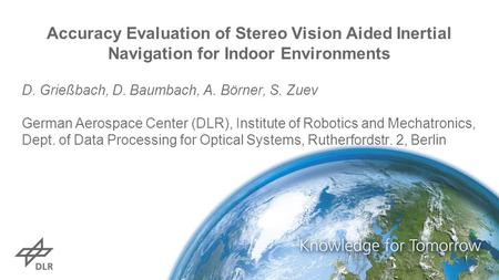 Accuracy Evaluation of Stereo Vision Aided Inertial Navigation for Indoor Environments D. Grießbach, D. Baumbach, A. Börner, S. Zuev German Aerospace Center.