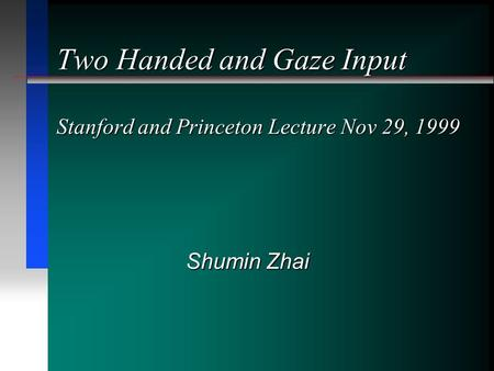 Two Handed and Gaze Input Stanford and Princeton Lecture Nov 29, 1999 Shumin Zhai.