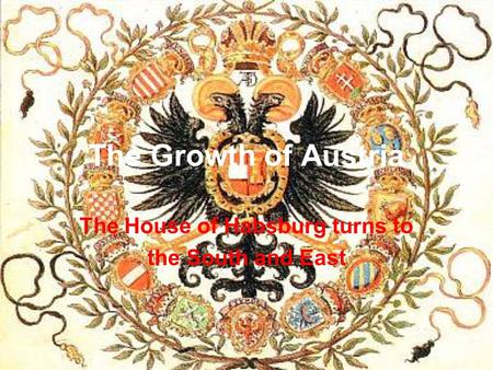 The Growth of Austria The House of Habsburg turns to the South and East.
