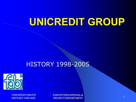 UNICREDIT GROUP HISTORY 1998-2005 FABI INTERNATIONAL & PROJECT DEPARTMENT 1 UNICREDIT GROUP HISTORY 1998-2005.