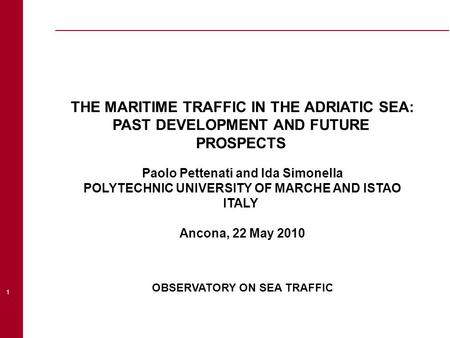 1 THE MARITIME TRAFFIC IN THE ADRIATIC SEA: PAST DEVELOPMENT AND FUTURE PROSPECTS Paolo Pettenati and Ida Simonella POLYTECHNIC UNIVERSITY OF MARCHE AND.