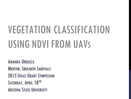 VEGETATION CLASSIFICATION USING NDVI FROM UAV S A MANDA U RQUIZA M ENTOR : S RIKANTH S ARIPALLI 2015 S PACE G RANT S YMPOSIUM S ATURDAY, A PRIL 18 TH A.