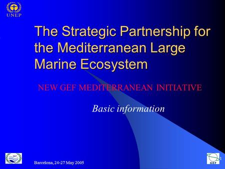 Barcelona, 24-27 May 2005 1 The Strategic Partnership for the Mediterranean Large Marine Ecosystem NEW GEF MEDITERRANEAN INITIATIVE Basic information.