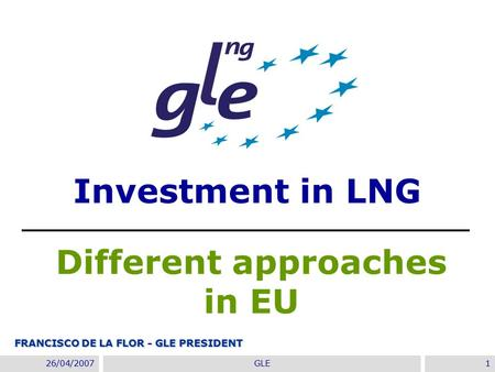 22/11/2007GIE Annual Conference 2007- Madrid1 26/04/2007GLE1 Investment in LNG Different approaches in EU FRANCISCO DE LA FLOR - GLE PRESIDENT.