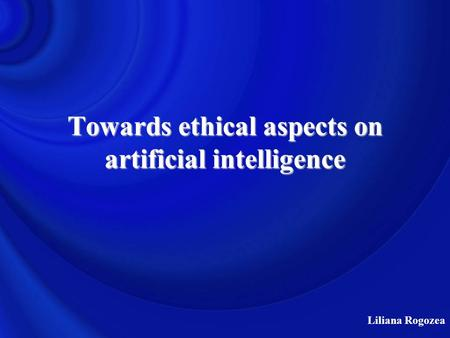 Liliana Rogozea Towards ethical aspects on artificial intelligence.