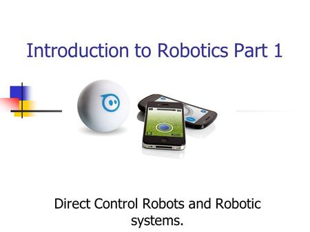 Introduction to Robotics Part 1 Direct Control Robots and Robotic systems.